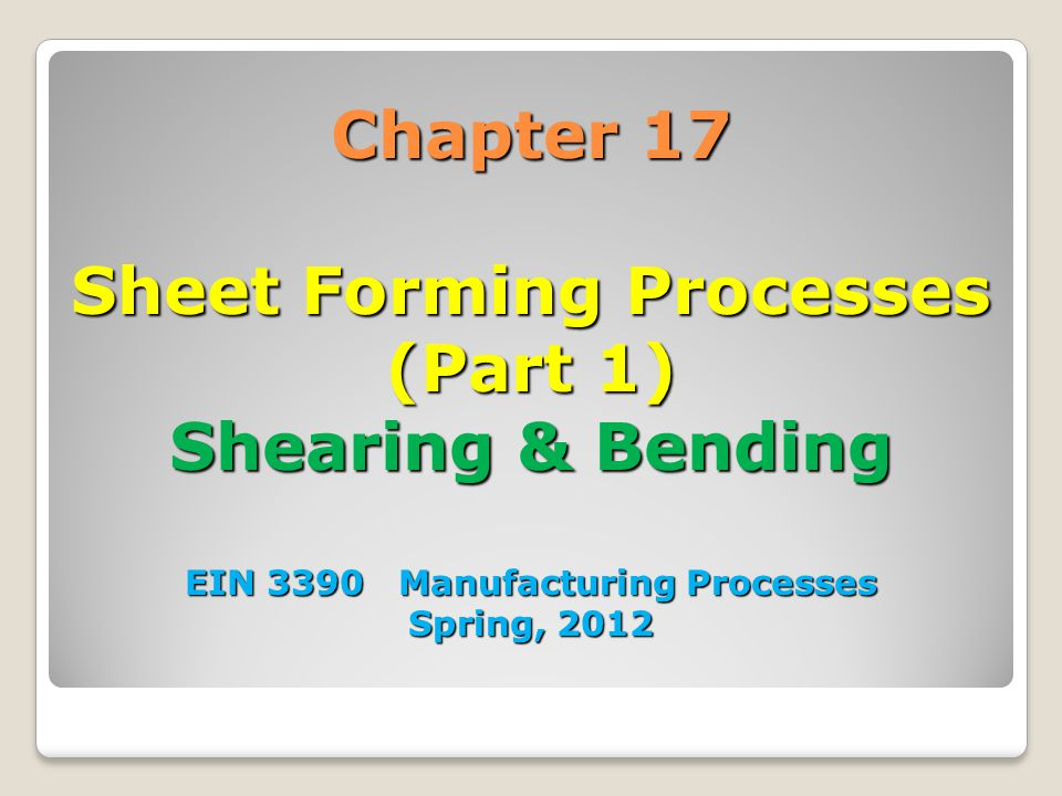Chapter 17 Sheet Forming Processes (Part 1) Shearing & Bending EIN 3390 Manufacturing Processes Spring, 2012
