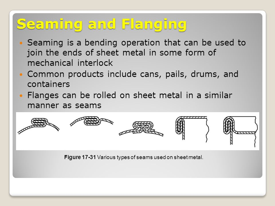 Seaming and Flanging Seaming is a bending operation that can be used to join the ends of sheet metal in some form of mechanical interlock.