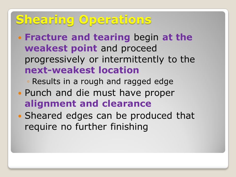 Shearing Operations Fracture and tearing begin at the weakest point and proceed progressively or intermittently to the next-weakest location.