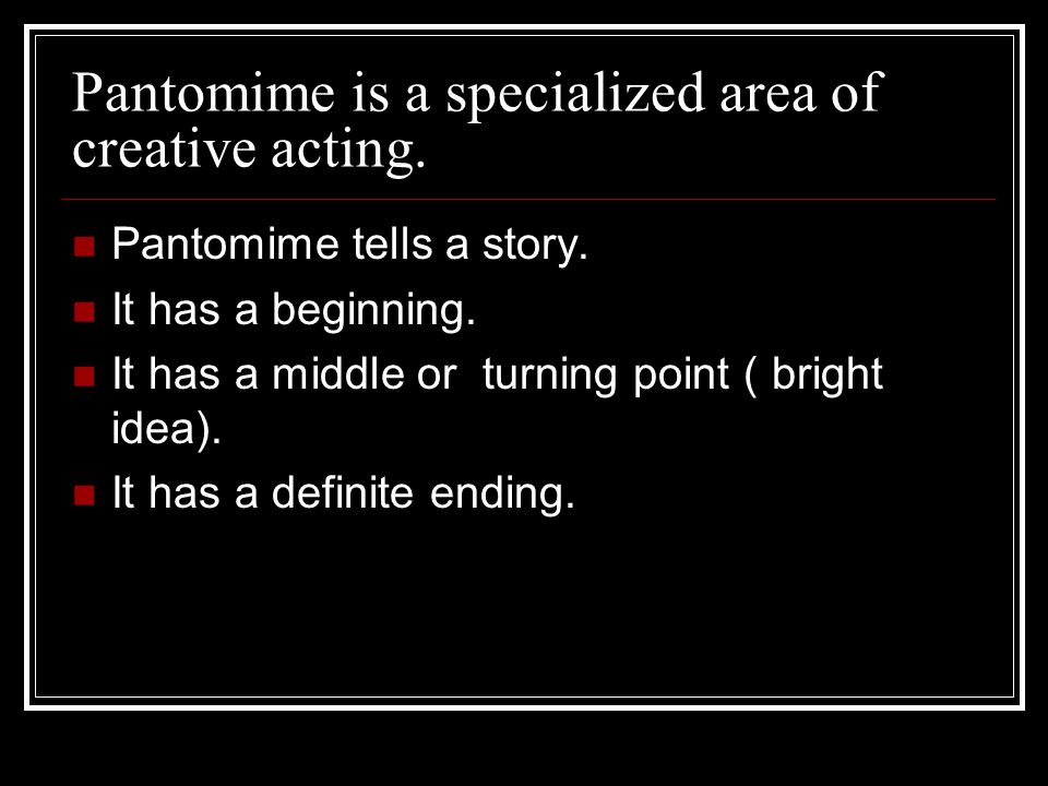 Pantomime is a specialized area of creative acting.
