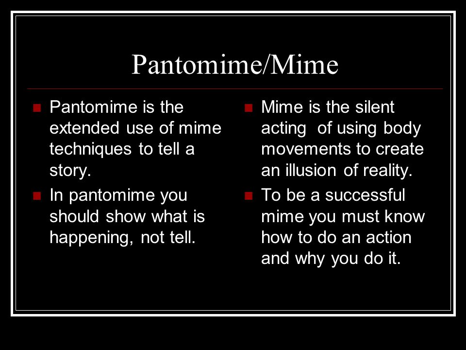 Pantomime/Mime Pantomime is the extended use of mime techniques to tell a story. In pantomime you should show what is happening, not tell.