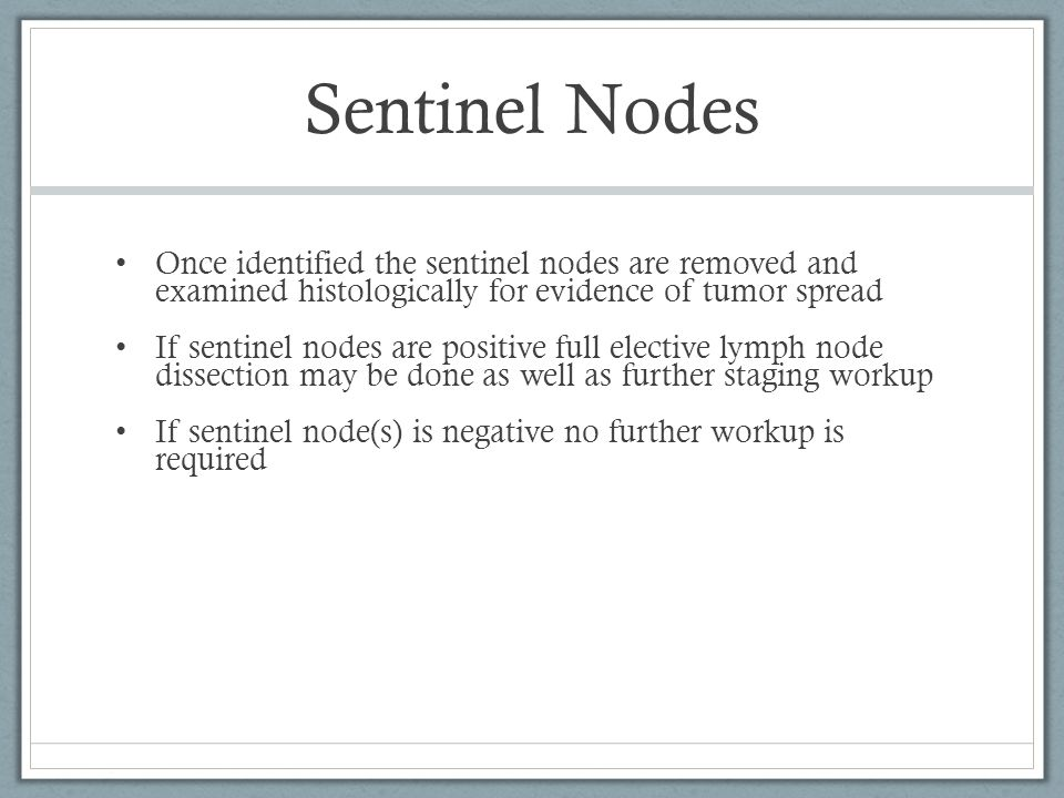 Sentinel Nodes Once identified the sentinel nodes are removed and examined histologically for evidence of tumor spread.