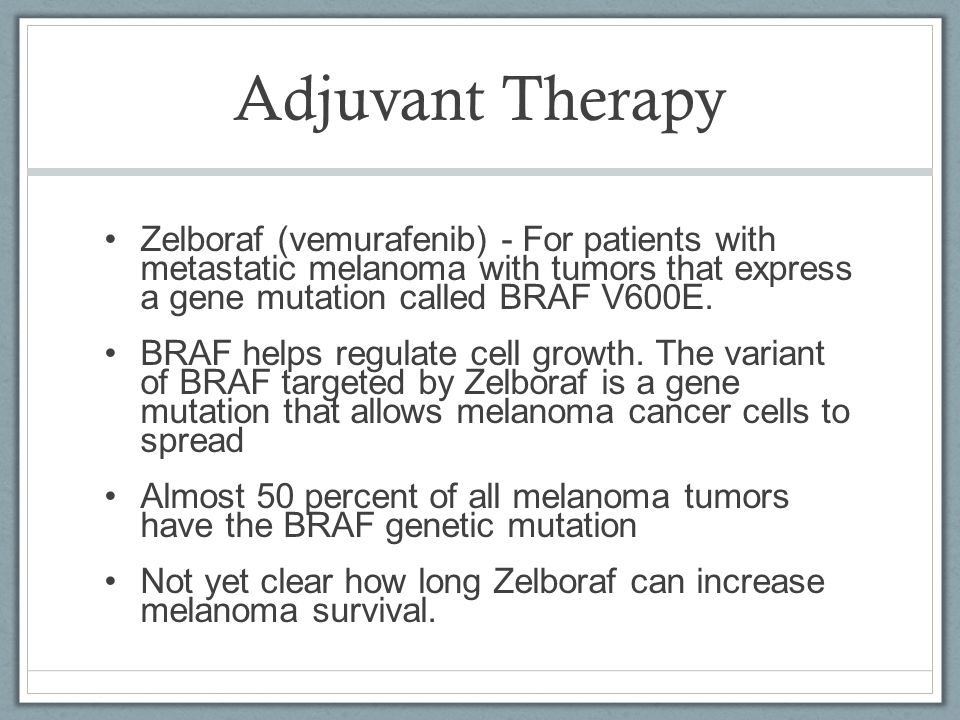 Adjuvant Therapy Zelboraf (vemurafenib) - For patients with metastatic melanoma with tumors that express a gene mutation called BRAF V600E.