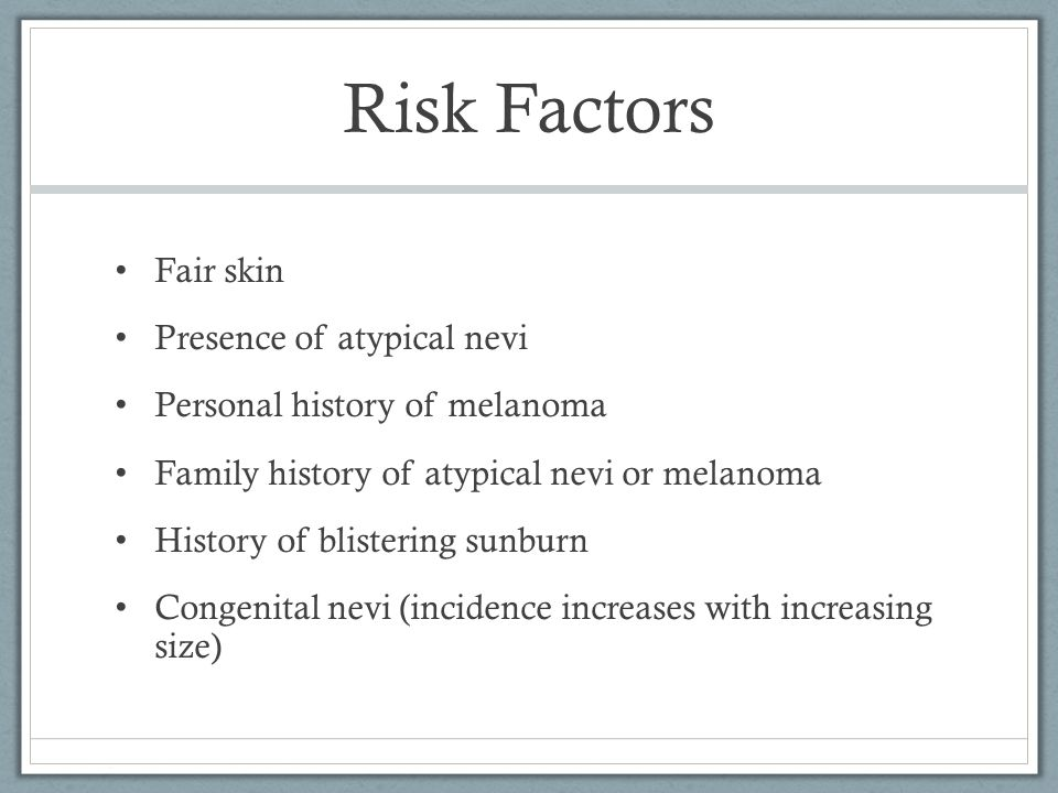 Risk Factors Fair skin Presence of atypical nevi