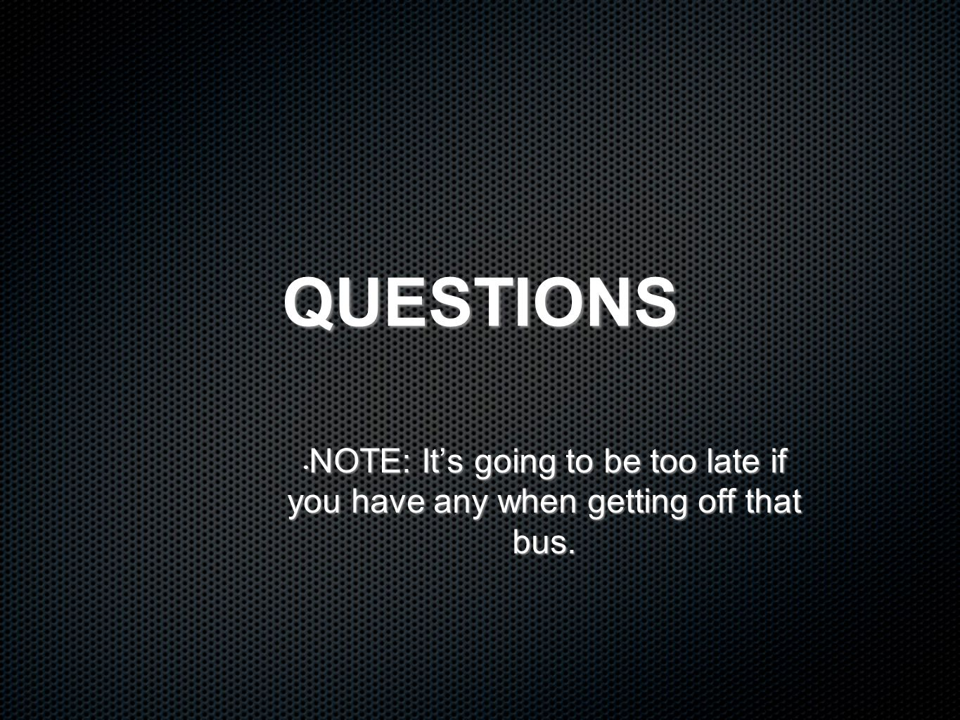 QUESTIONS NOTE: It's going to be too late if you have any when getting off that bus.