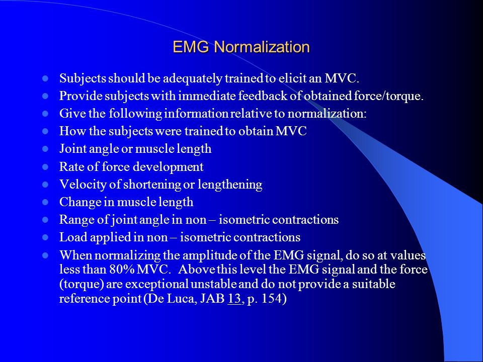 EMG Normalization Subjects should be adequately trained to elicit an MVC. Provide subjects with immediate feedback of obtained force/torque.