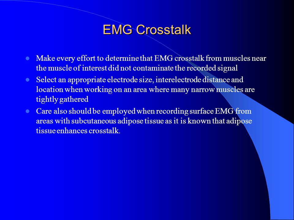 EMG Crosstalk Make every effort to determine that EMG crosstalk from muscles near the muscle of interest did not contaminate the recorded signal.