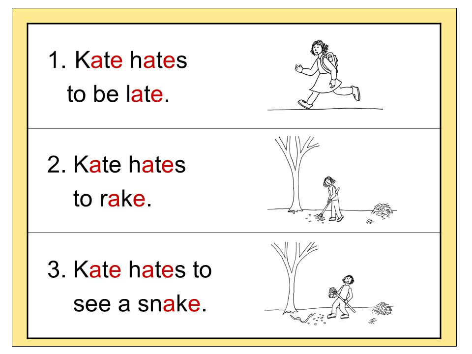 Kate hates to be late. 2. Kate hates to rake. 3. Kate hates to see a snake.