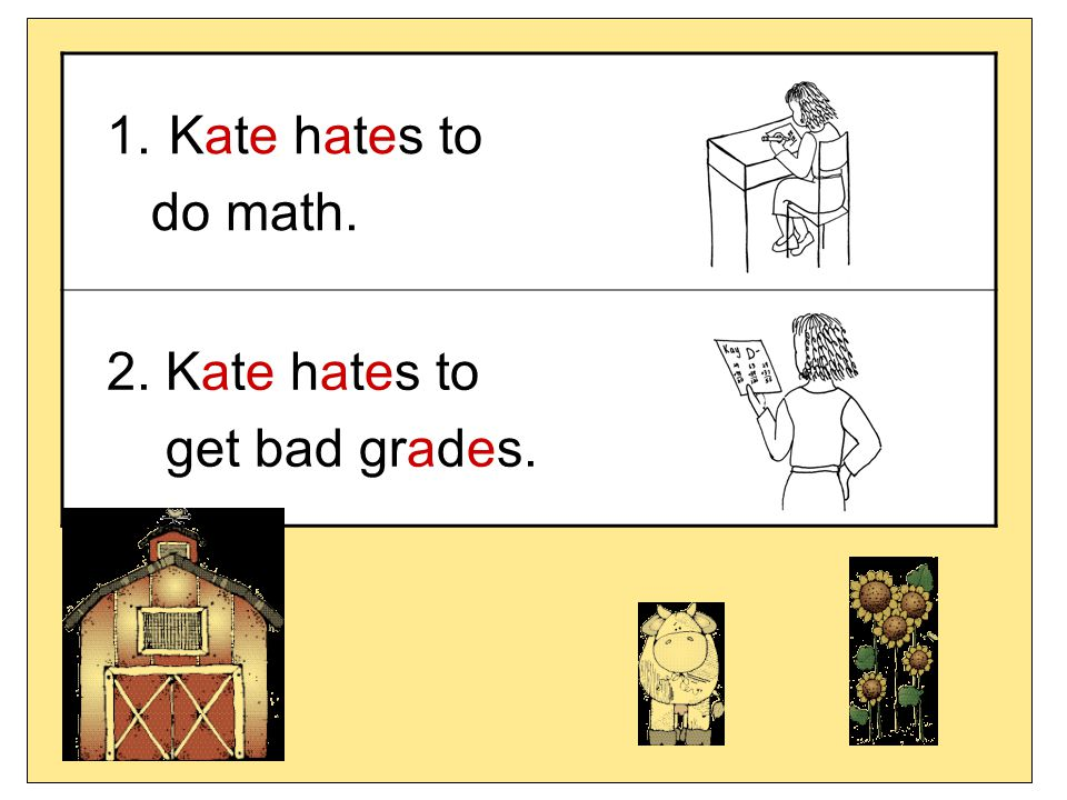 Kate hates to do math. 2. Kate hates to get bad grades.