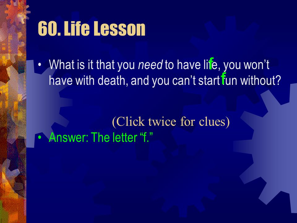 60. Life Lesson f. What is it that you need to have life, you won't have with death, and you can't start fun without