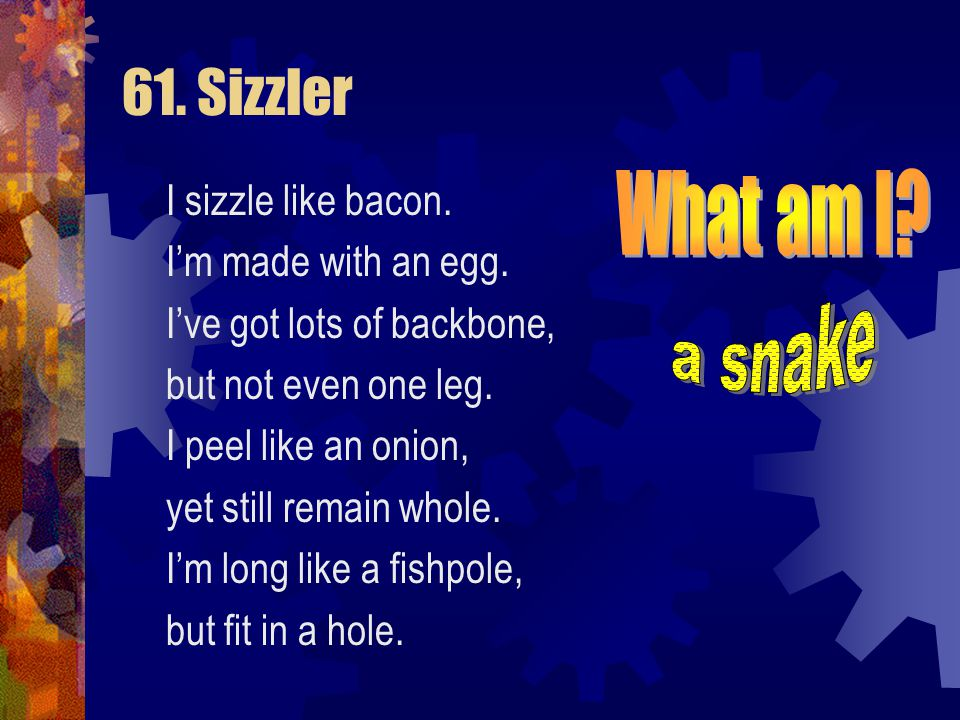 61. Sizzler What am I a snake I sizzle like bacon.