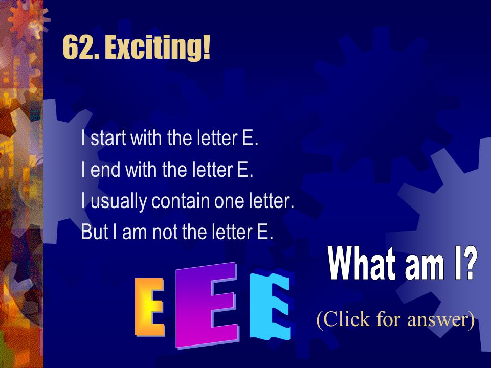 62. Exciting! What am I E E E I start with the letter E.