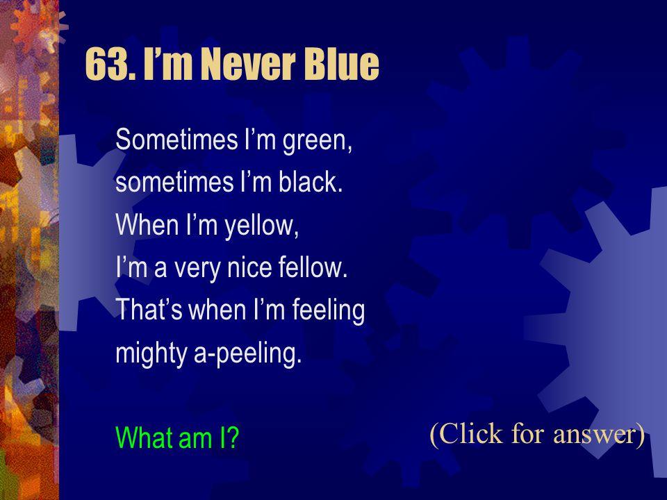63. I'm Never Blue Sometimes I'm green, sometimes I'm black.