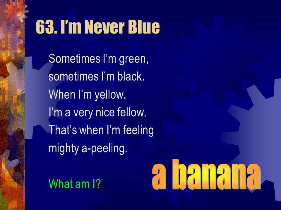63. I'm Never Blue a banana Sometimes I'm green, sometimes I'm black.