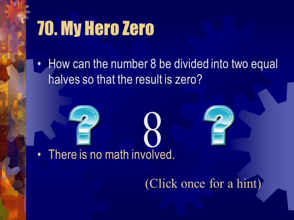 70. My Hero Zero How can the number 8 be divided into two equal halves so that the result is zero There is no math involved.