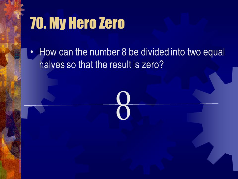 70. My Hero Zero How can the number 8 be divided into two equal halves so that the result is zero o.