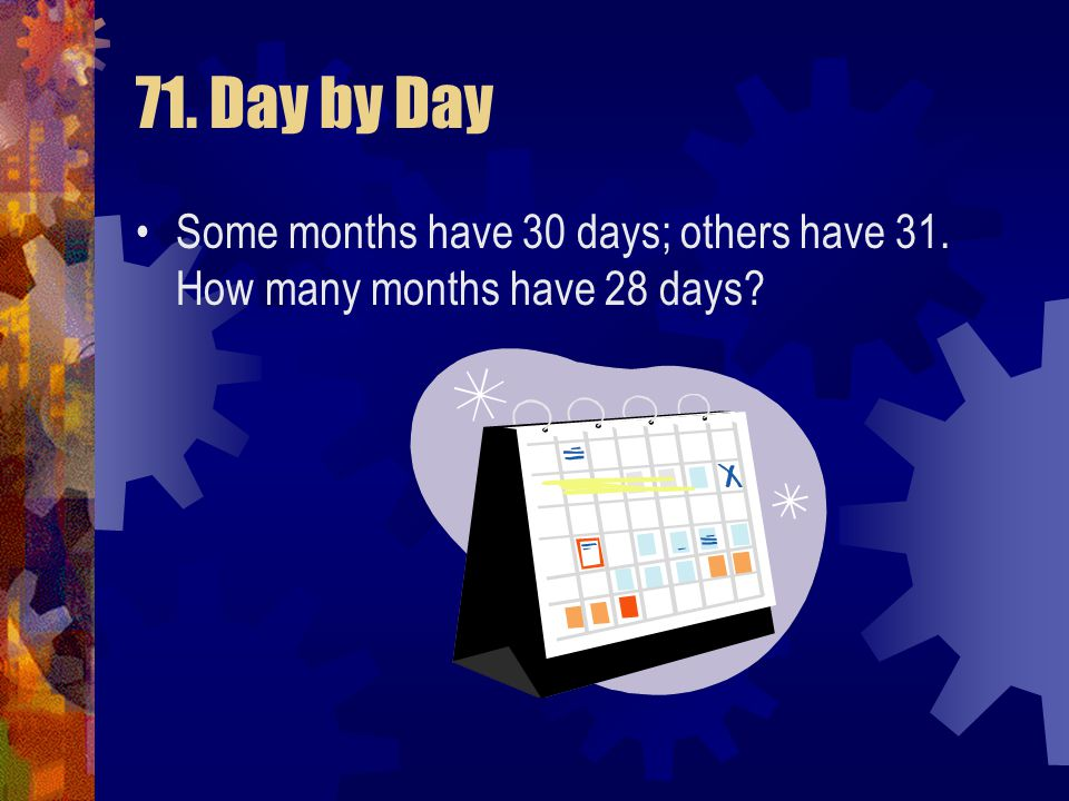 71. Day by Day Some months have 30 days; others have 31. How many months have 28 days