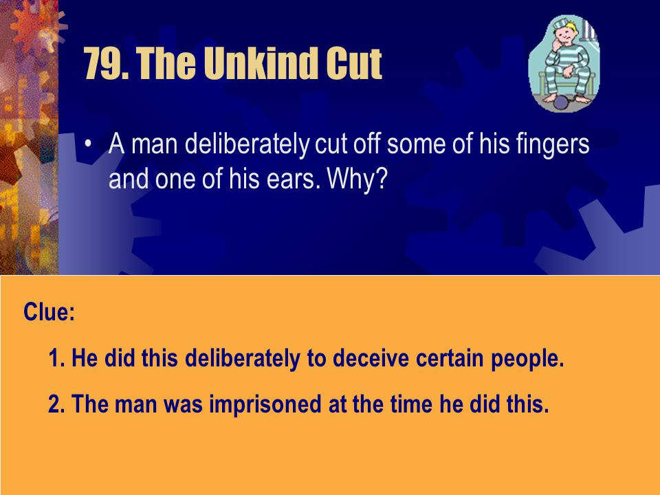 79. The Unkind Cut A man deliberately cut off some of his fingers and one of his ears. Why Clue: