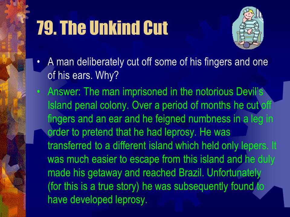79. The Unkind Cut A man deliberately cut off some of his fingers and one of his ears. Why