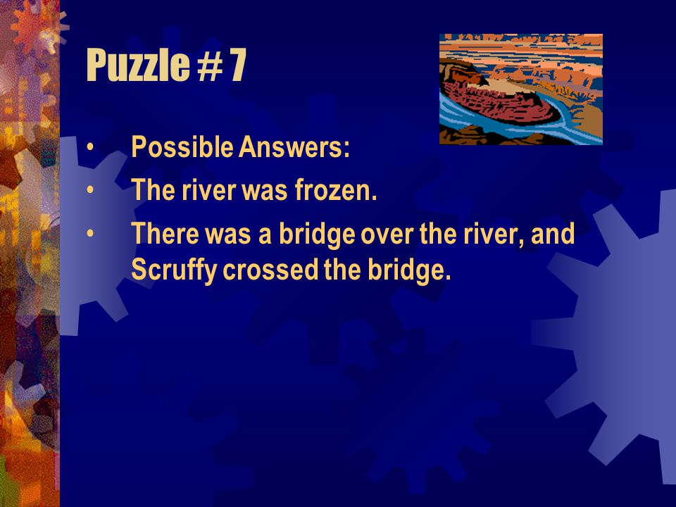 Puzzle # 7 Possible Answers: The river was frozen.