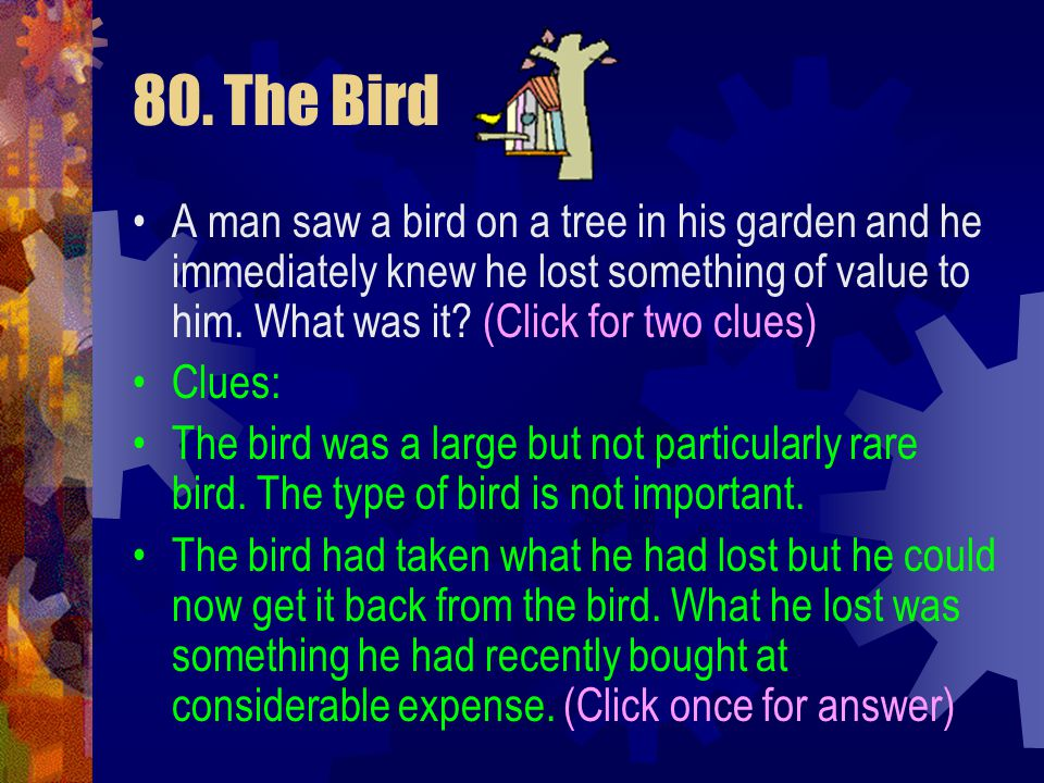 80. The Bird A man saw a bird on a tree in his garden and he immediately knew he lost something of value to him. What was it (Click for two clues)