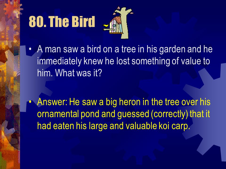 80. The Bird A man saw a bird on a tree in his garden and he immediately knew he lost something of value to him. What was it