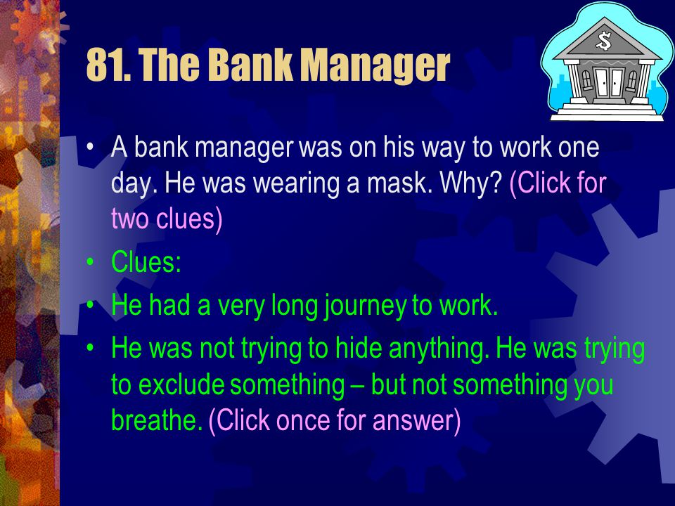 81. The Bank Manager A bank manager was on his way to work one day. He was wearing a mask. Why (Click for two clues)