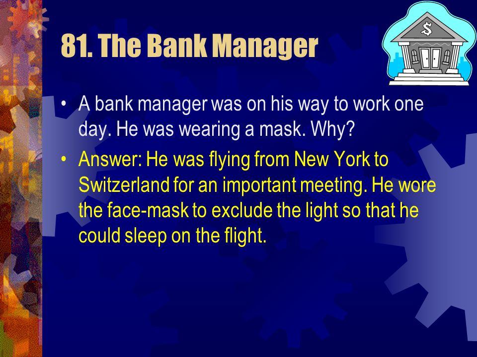 81. The Bank Manager A bank manager was on his way to work one day. He was wearing a mask. Why