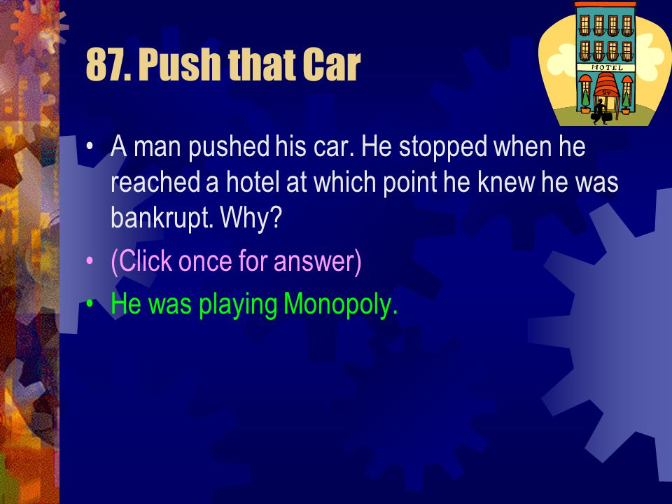 87. Push that Car A man pushed his car. He stopped when he reached a hotel at which point he knew he was bankrupt. Why