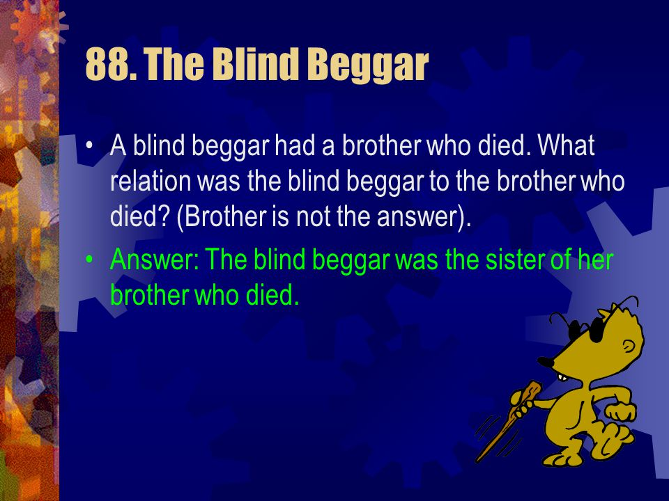 88. The Blind Beggar A blind beggar had a brother who died. What relation was the blind beggar to the brother who died (Brother is not the answer).