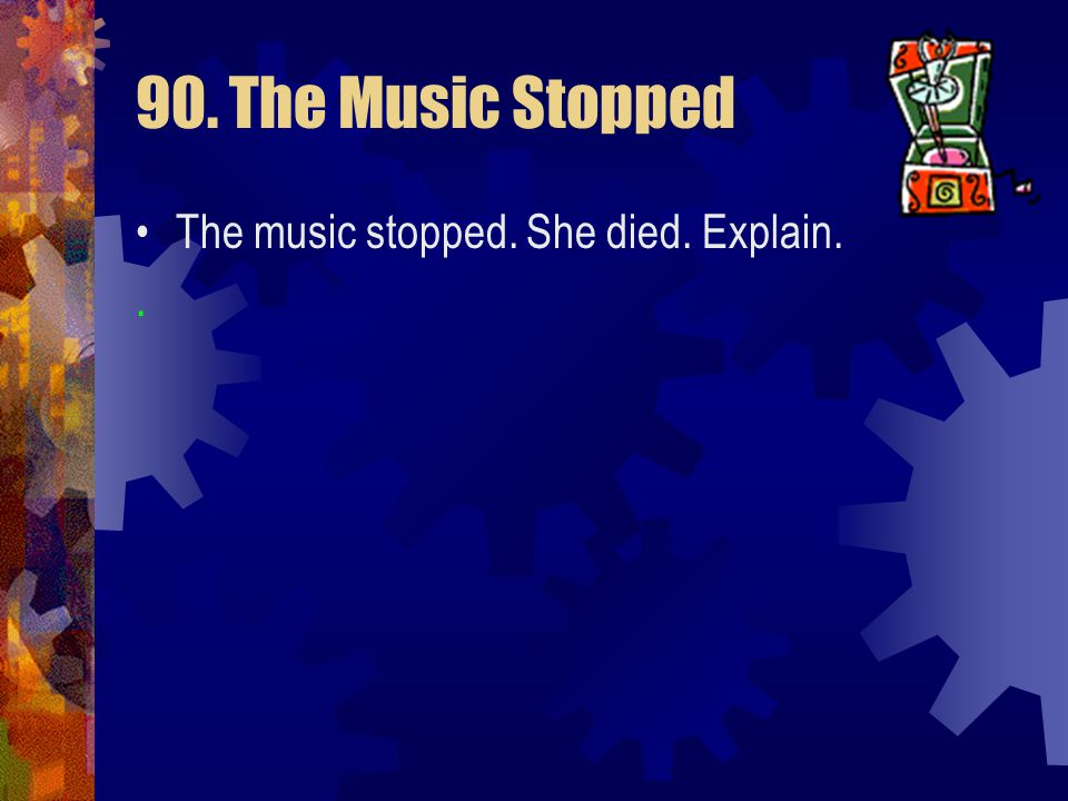 90. The Music Stopped The music stopped. She died. Explain. .