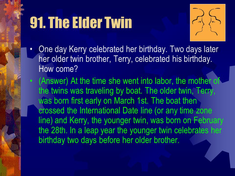 91. The Elder Twin One day Kerry celebrated her birthday. Two days later her older twin brother, Terry, celebrated his birthday. How come