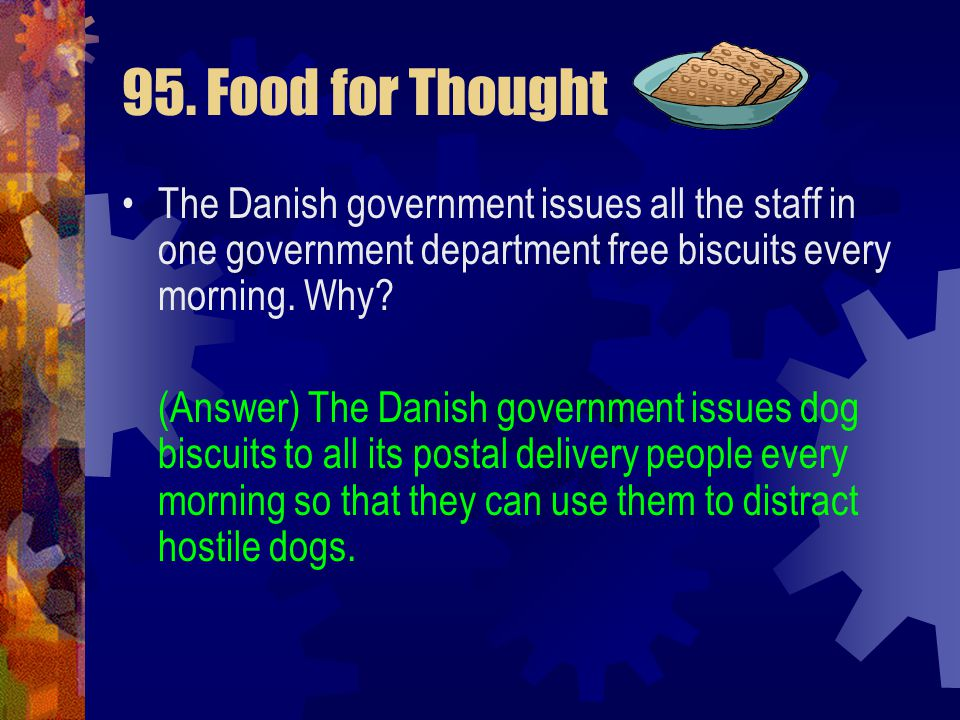 95. Food for Thought The Danish government issues all the staff in one government department free biscuits every morning. Why