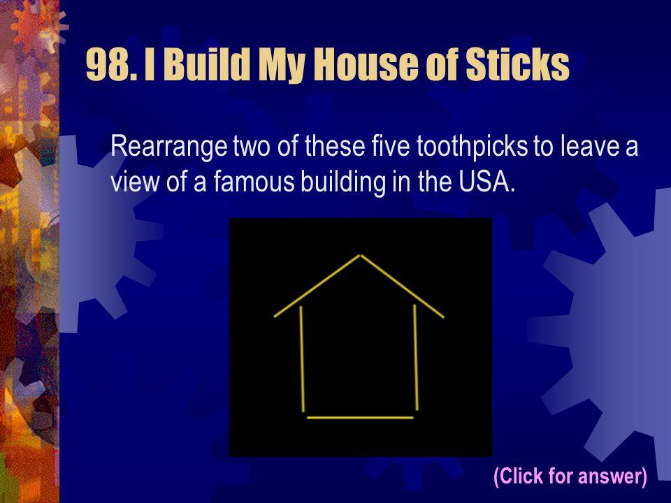 98. I Build My House of Sticks
