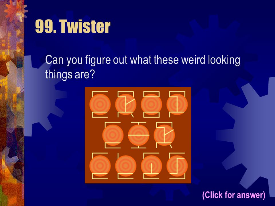 99. Twister Can you figure out what these weird looking things are