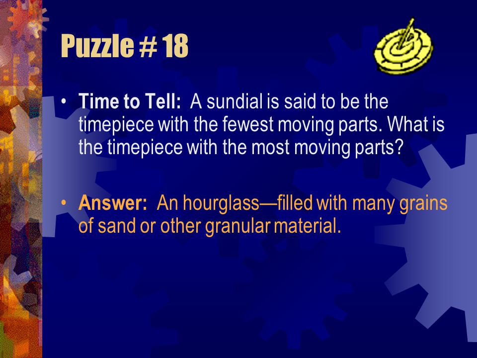 Puzzle # 18 Time to Tell: A sundial is said to be the timepiece with the fewest moving parts. What is the timepiece with the most moving parts
