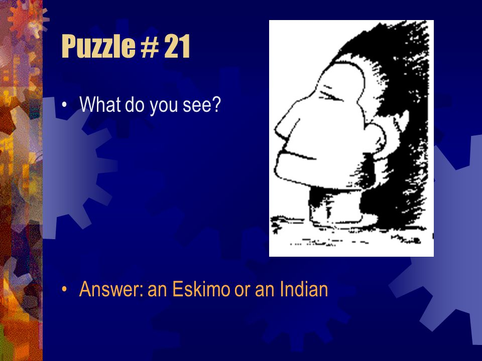 Puzzle # 21 What do you see Answer: an Eskimo or an Indian
