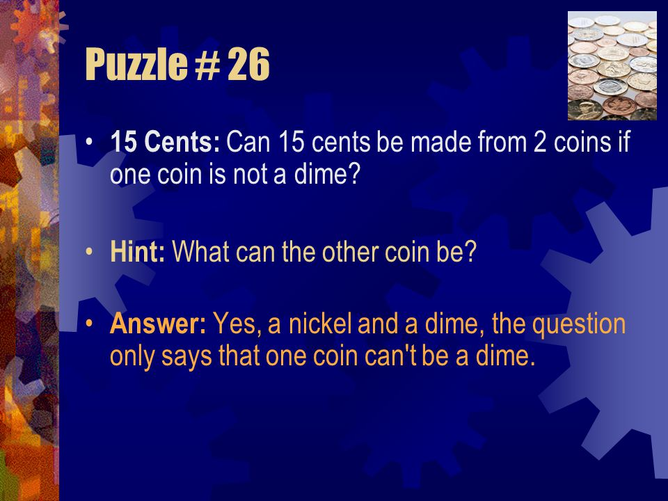 Puzzle # 26 15 Cents: Can 15 cents be made from 2 coins if one coin is not a dime Hint: What can the other coin be