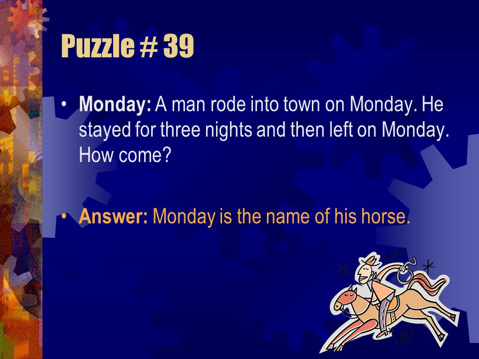 Puzzle # 39 Monday: A man rode into town on Monday. He stayed for three nights and then left on Monday. How come