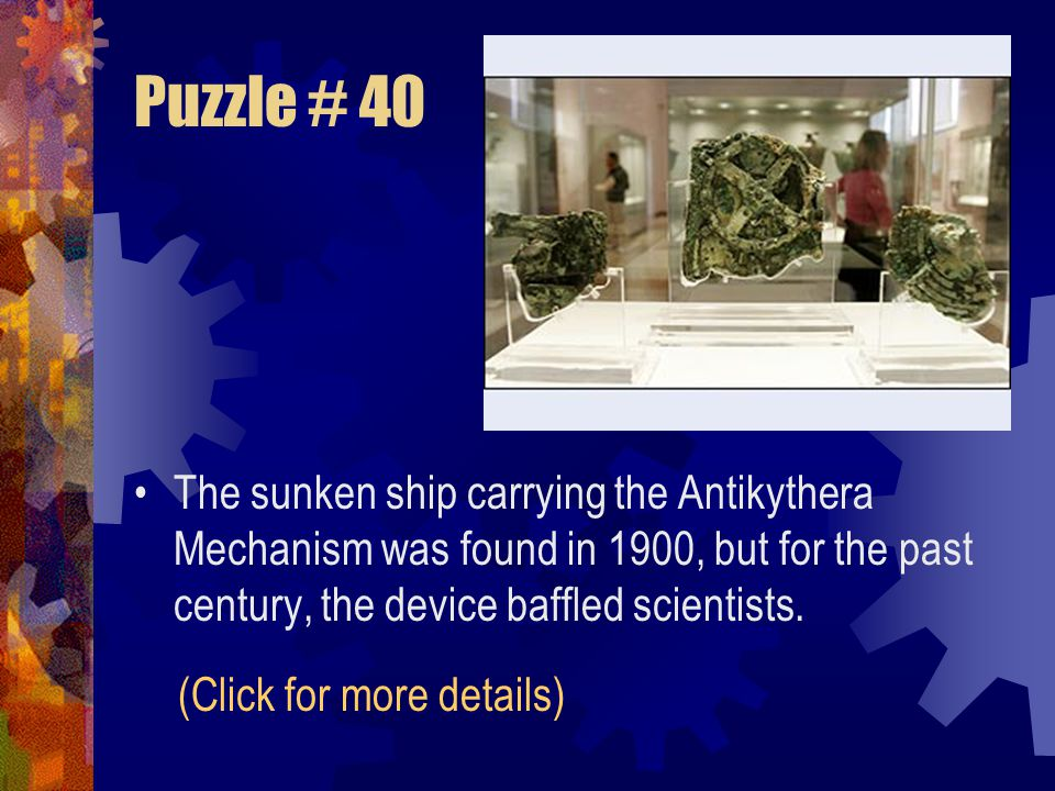 Puzzle # 40 The sunken ship carrying the Antikythera Mechanism was found in 1900, but for the past century, the device baffled scientists.