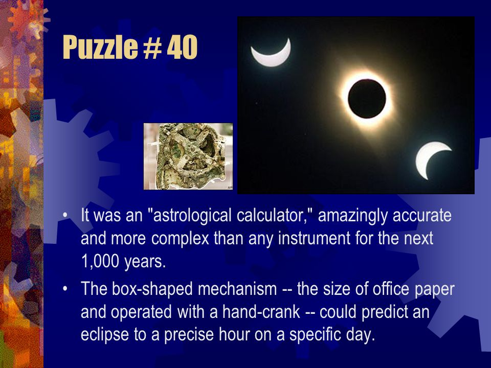 Puzzle # 40 It was an astrological calculator, amazingly accurate and more complex than any instrument for the next 1,000 years.