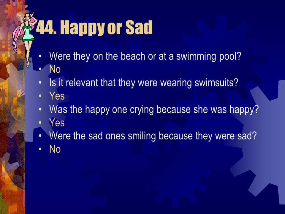 44. Happy or Sad Were they on the beach or at a swimming pool No