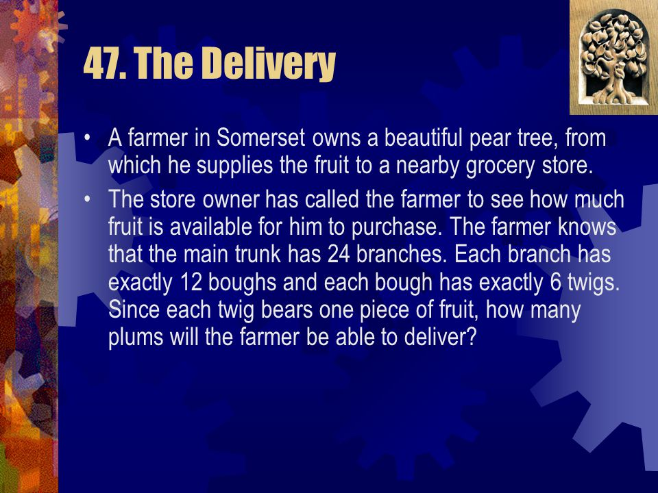 47. The Delivery A farmer in Somerset owns a beautiful pear tree, from which he supplies the fruit to a nearby grocery store.