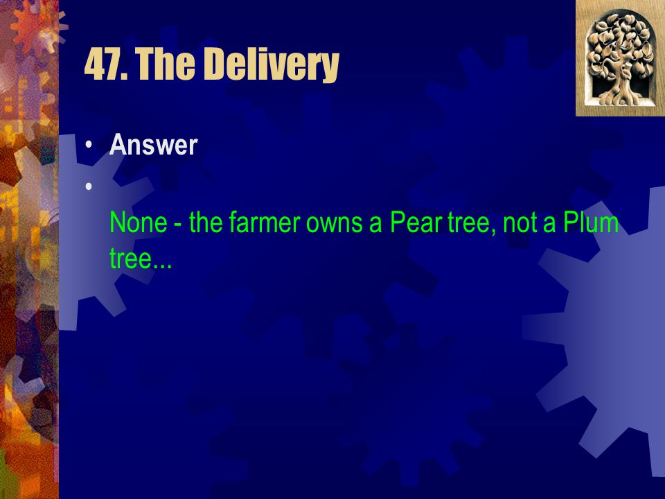 47. The Delivery Answer None - the farmer owns a Pear tree, not a Plum tree...
