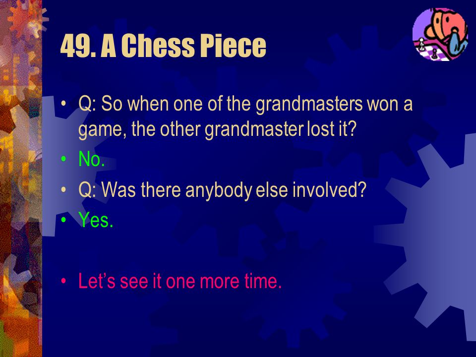 49. A Chess Piece Q: So when one of the grandmasters won a game, the other grandmaster lost it No.