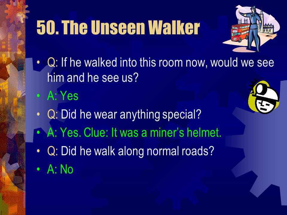 50. The Unseen Walker Q: If he walked into this room now, would we see him and he see us A: Yes. Q: Did he wear anything special