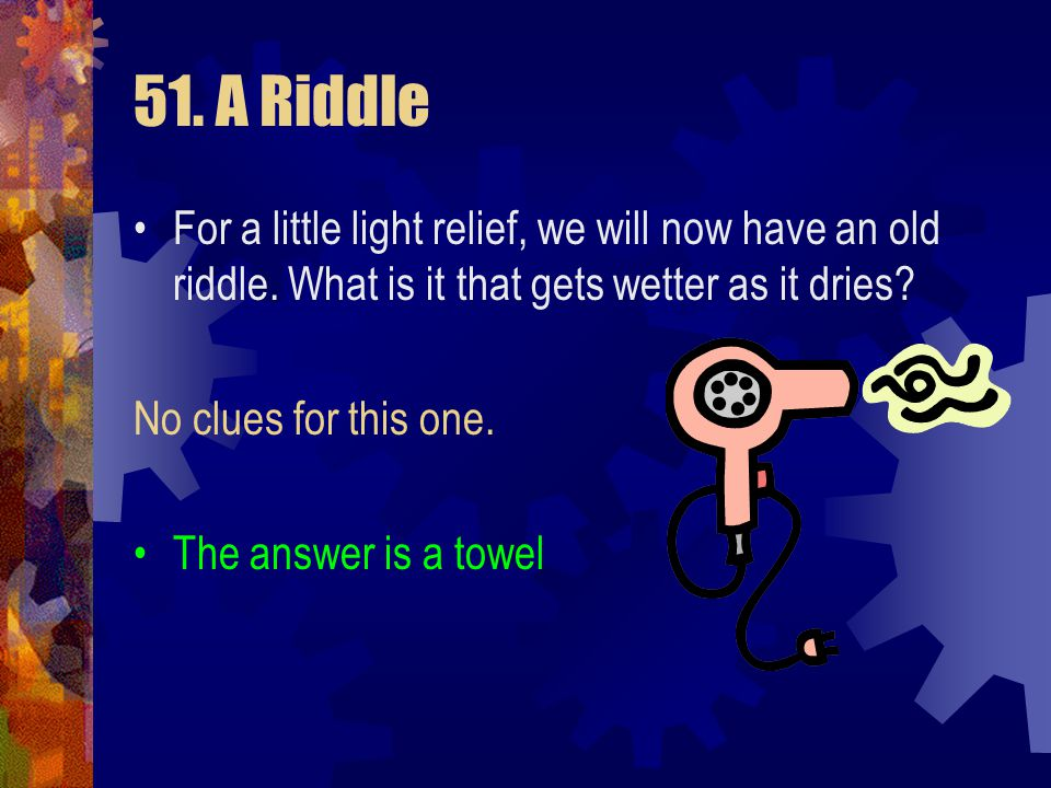 51. A Riddle For a little light relief, we will now have an old riddle. What is it that gets wetter as it dries