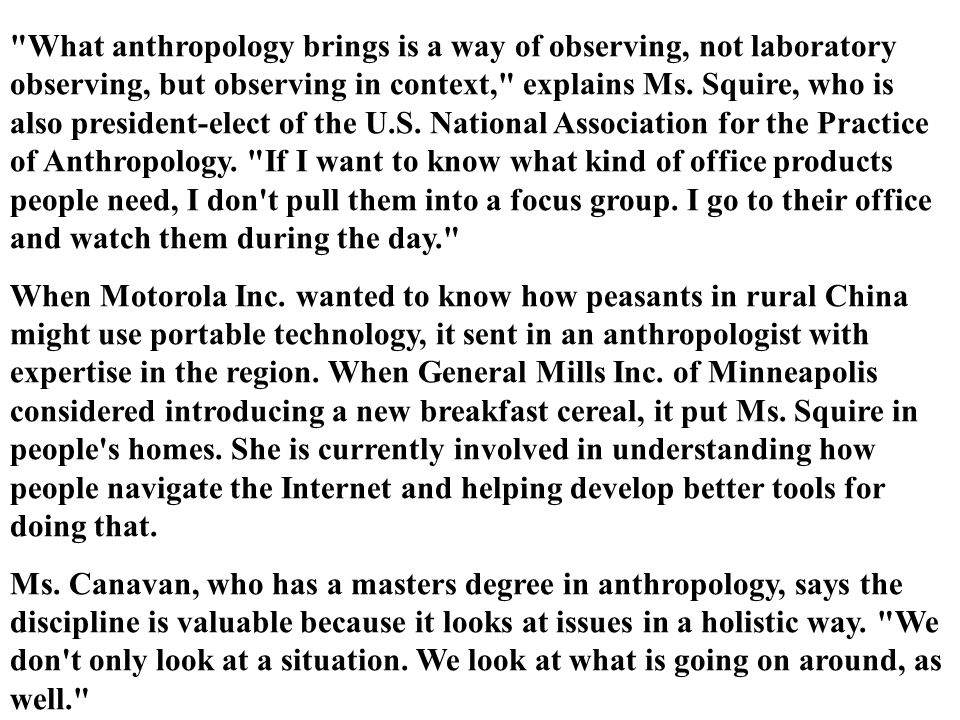 What anthropology brings is a way of observing, not laboratory observing, but observing in context, explains Ms. Squire, who is also president-elect of the U.S. National Association for the Practice of Anthropology. If I want to know what kind of office products people need, I don t pull them into a focus group. I go to their office and watch them during the day.