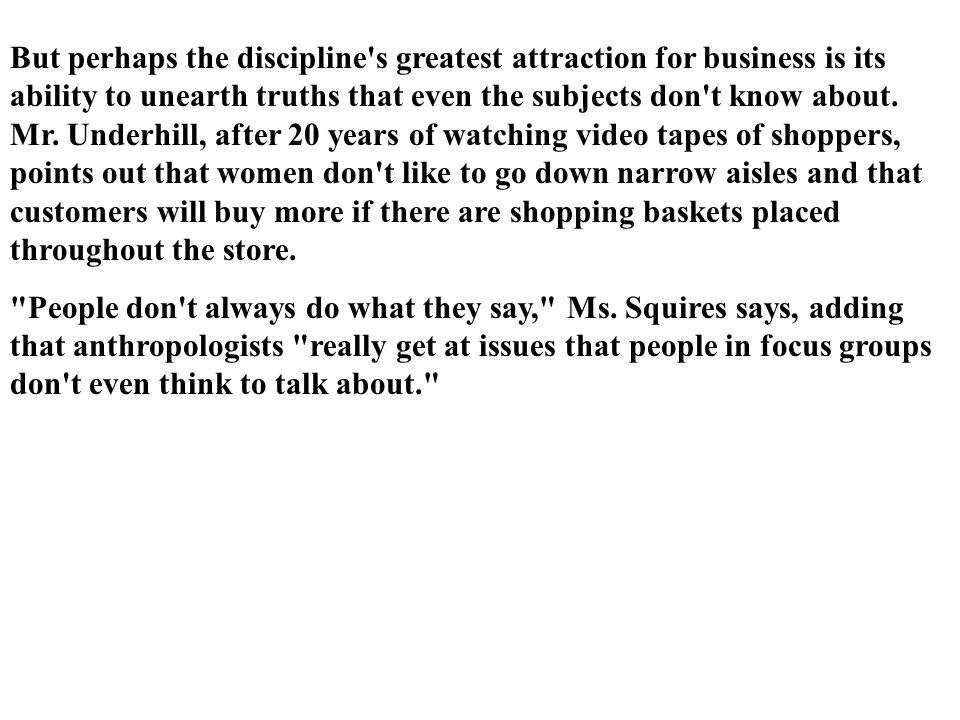 But perhaps the discipline s greatest attraction for business is its ability to unearth truths that even the subjects don t know about. Mr. Underhill, after 20 years of watching video tapes of shoppers, points out that women don t like to go down narrow aisles and that customers will buy more if there are shopping baskets placed throughout the store.