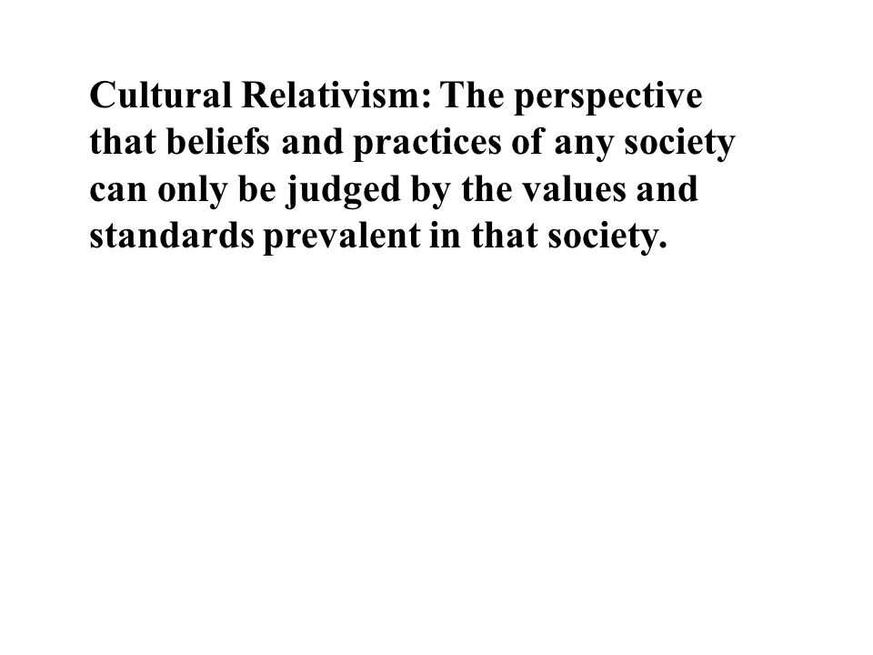 Cultural Relativism: The perspective that beliefs and practices of any society can only be judged by the values and standards prevalent in that society.